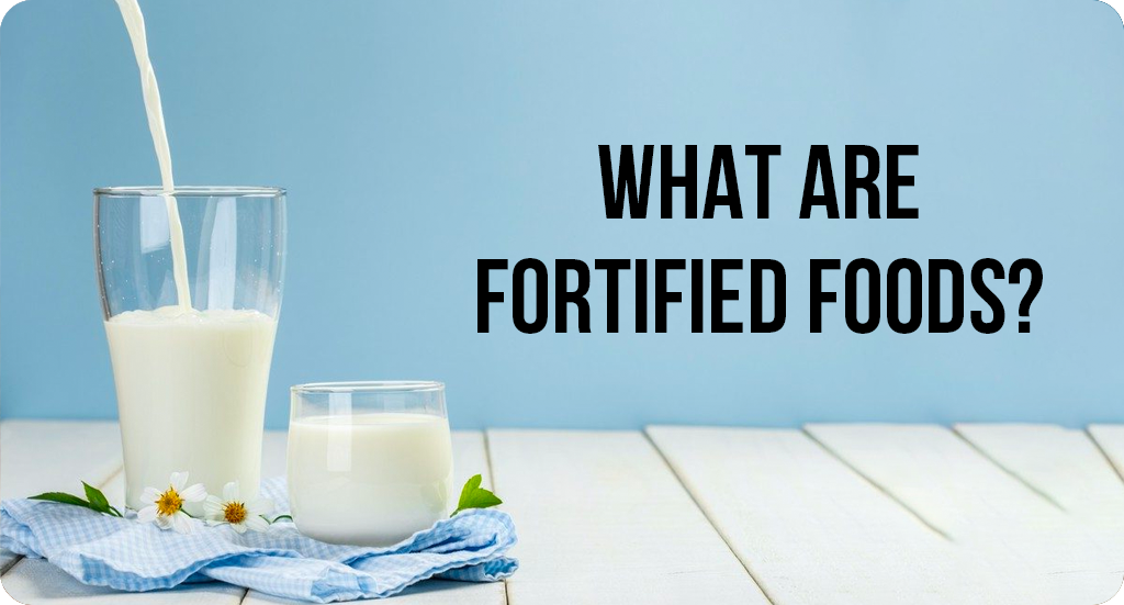 WHAT ARE FORTIFIED FOODS?